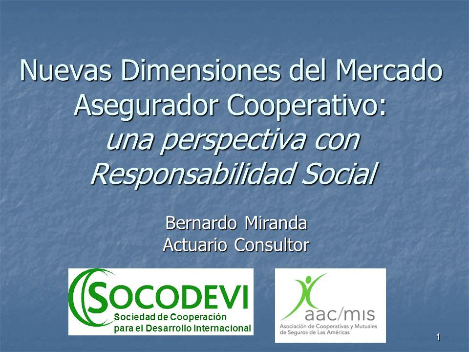 1 Nuevas Dimensiones del Mercado Asegurador Cooperativo: una perspectiva con Responsabilidad Social Bernardo Miranda Actuario Consultor Sociedad de Co