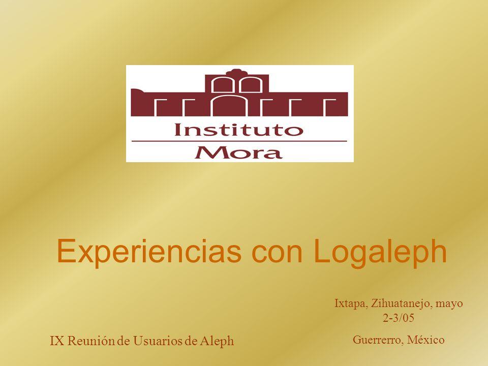 Experiencias con Logaleph Ixtapa, Zihuatanejo, mayo 2-3/05 Guerrerro, México IX Reunión de Usuarios de Aleph