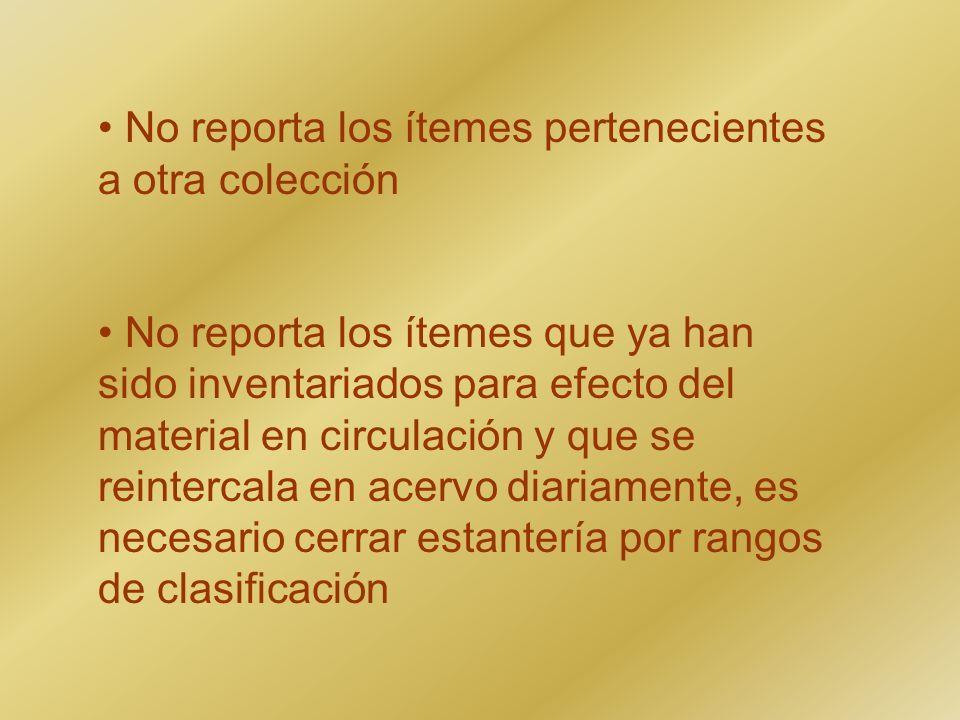 No reporta los ítemes pertenecientes a otra colección No reporta los ítemes que ya han sido inventariados para efecto del material en circulación y qu