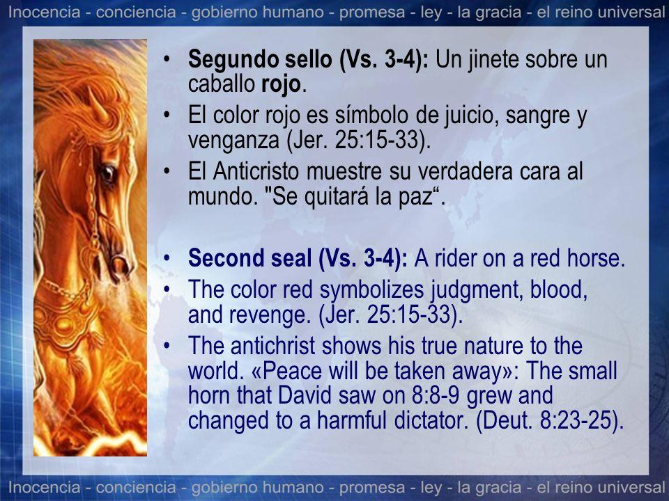 Segundo sello (Vs. 3-4): Un jinete sobre un caballo rojo. El color rojo es símbolo de juicio, sangre y venganza (Jer. 25:15-33). El Anticristo muestre