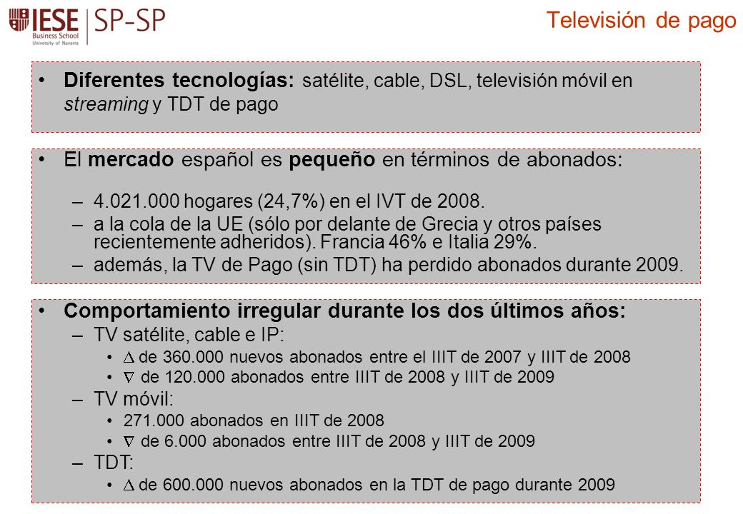 Diferentes tecnologías: satélite, cable, DSL, televisión móvil en streaming y TDT de pago Televisión de pago El mercado español es pequeño en términos de abonados: –4.021.000 hogares (24,7%) en el IVT de 2008.