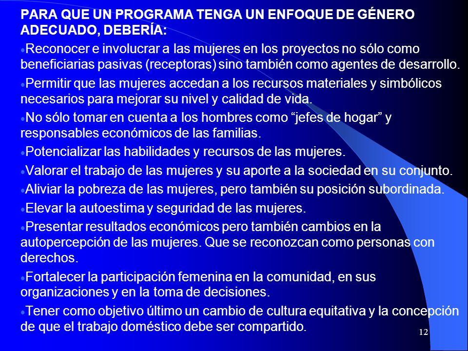 12 PARA QUE UN PROGRAMA TENGA UN ENFOQUE DE GÉNERO ADECUADO, DEBERÍA: Reconocer e involucrar a las mujeres en los proyectos no sólo como beneficiarias pasivas (receptoras) sino también como agentes de desarrollo.