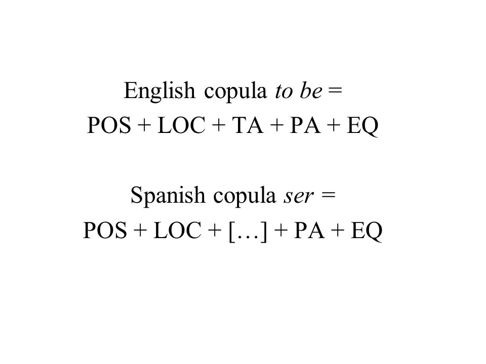 English copula to be = POS + LOC + TA + PA + EQ Spanish copula ser = POS + LOC + […] + PA + EQ