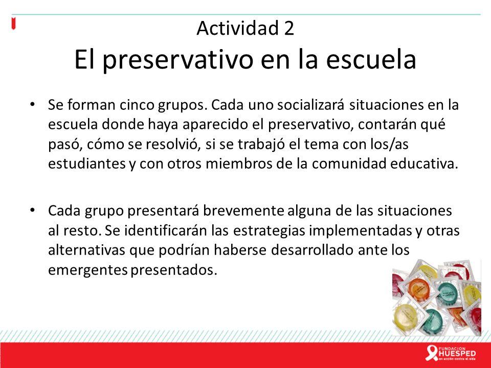 Actividad 2 El preservativo en la escuela Se forman cinco grupos. Cada uno socializará situaciones en la escuela donde haya aparecido el preservativo,