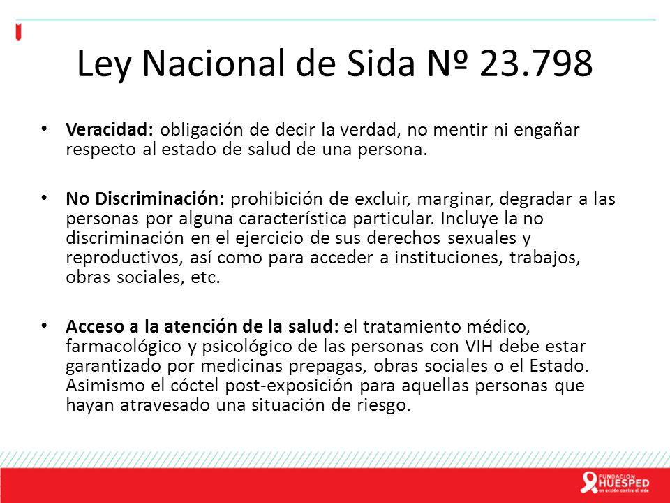 Ley Nacional de Sida Nº 23.798 Veracidad: obligación de decir la verdad, no mentir ni engañar respecto al estado de salud de una persona. No Discrimin