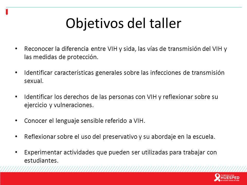 Objetivos del taller Reconocer la diferencia entre VIH y sida, las vías de transmisión del VIH y las medidas de protección. Identificar característica