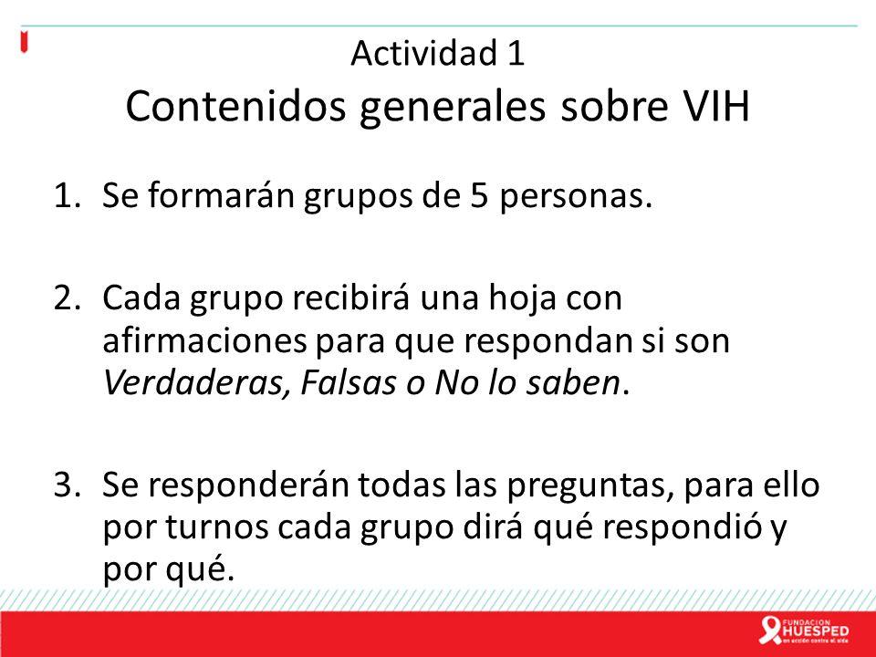Actividad 1 Contenidos generales sobre VIH 1.Se formarán grupos de 5 personas. 2.Cada grupo recibirá una hoja con afirmaciones para que respondan si s