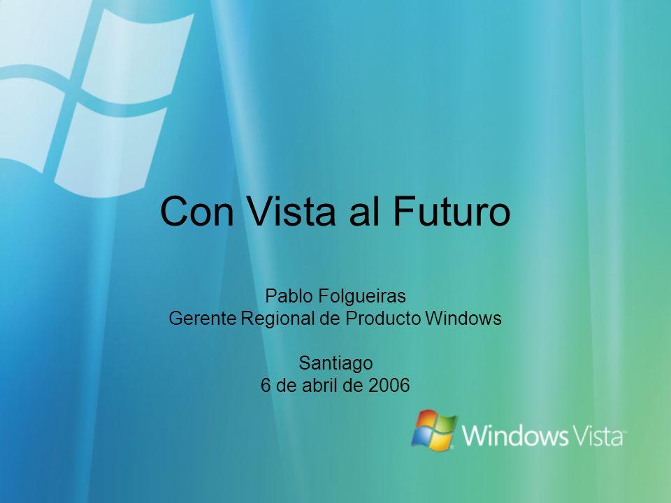 Con Vista al Futuro Pablo Folgueiras Gerente Regional de Producto Windows Santiago 6 de abril de 2006