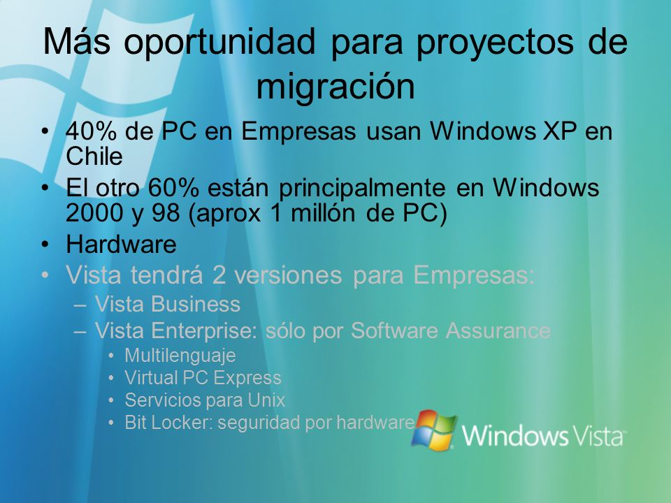 Más oportunidad para proyectos de migración 40% de PC en Empresas usan Windows XP en Chile El otro 60% están principalmente en Windows 2000 y 98 (aprox 1 millón de PC) Hardware Vista tendrá 2 versiones para Empresas: –Vista Business –Vista Enterprise: sólo por Software Assurance Multilenguaje Virtual PC Express Servicios para Unix Bit Locker: seguridad por hardware