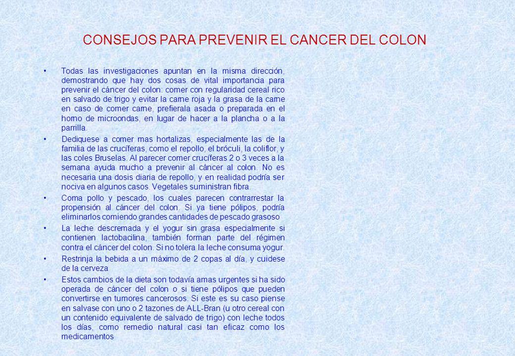 CONSEJOS PARA PREVENIR EL CANCER DEL COLON Todas las investigaciones apuntan en la misma dirección, demostrando que hay dos cosas de vital importancia