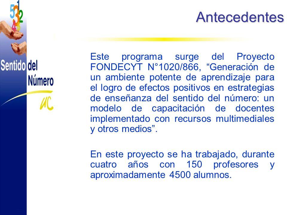 Antecedentes Este programa surge del Proyecto FONDECYT N°1020/866, Generación de un ambiente potente de aprendizaje para el logro de efectos positivos en estrategias de enseñanza del sentido del número: un modelo de capacitación de docentes implementado con recursos multimediales y otros medios.