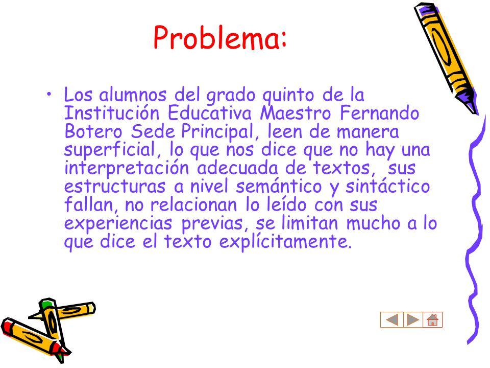 Problema: Los alumnos del grado quinto de la Institución Educativa Maestro Fernando Botero Sede Principal, leen de manera superficial, lo que nos dice