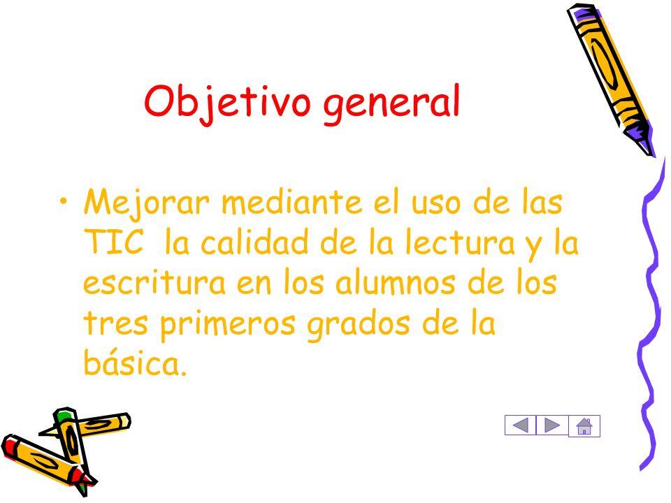 Objetivo general Mejorar mediante el uso de las TIC la calidad de la lectura y la escritura en los alumnos de los tres primeros grados de la básica.