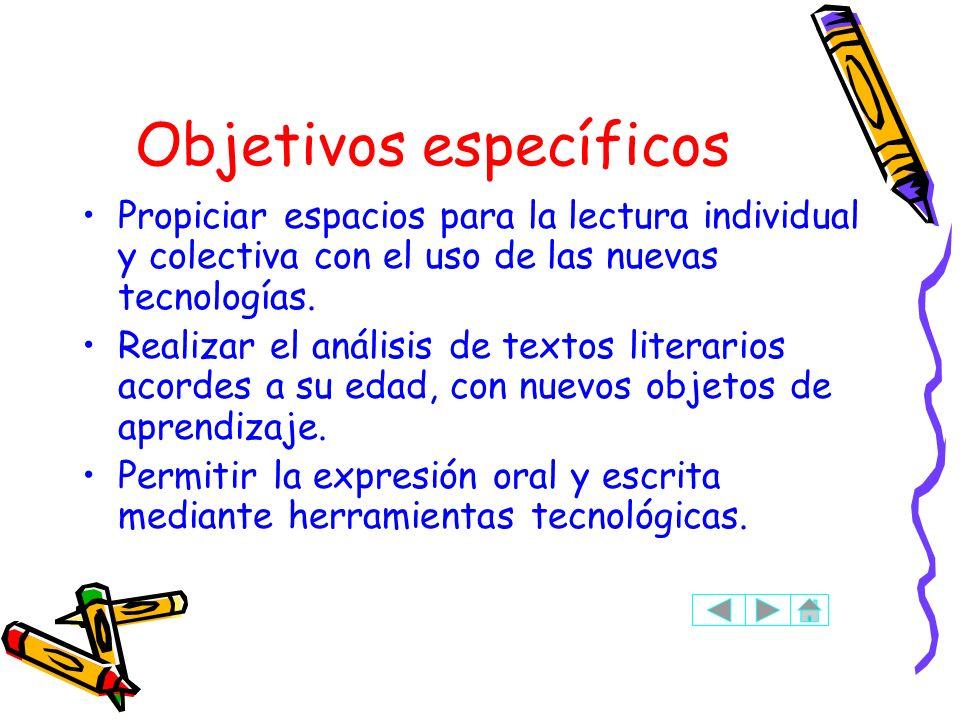 Objetivos específicos Propiciar espacios para la lectura individual y colectiva con el uso de las nuevas tecnologías. Realizar el análisis de textos l