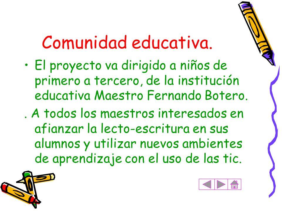 Comunidad educativa. El proyecto va dirigido a niños de primero a tercero, de la institución educativa Maestro Fernando Botero.. A todos los maestros