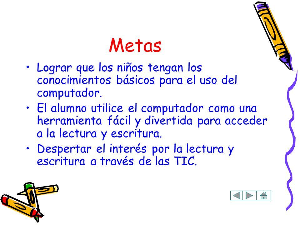 Metas Lograr que los niños tengan los conocimientos básicos para el uso del computador. El alumno utilice el computador como una herramienta fácil y d