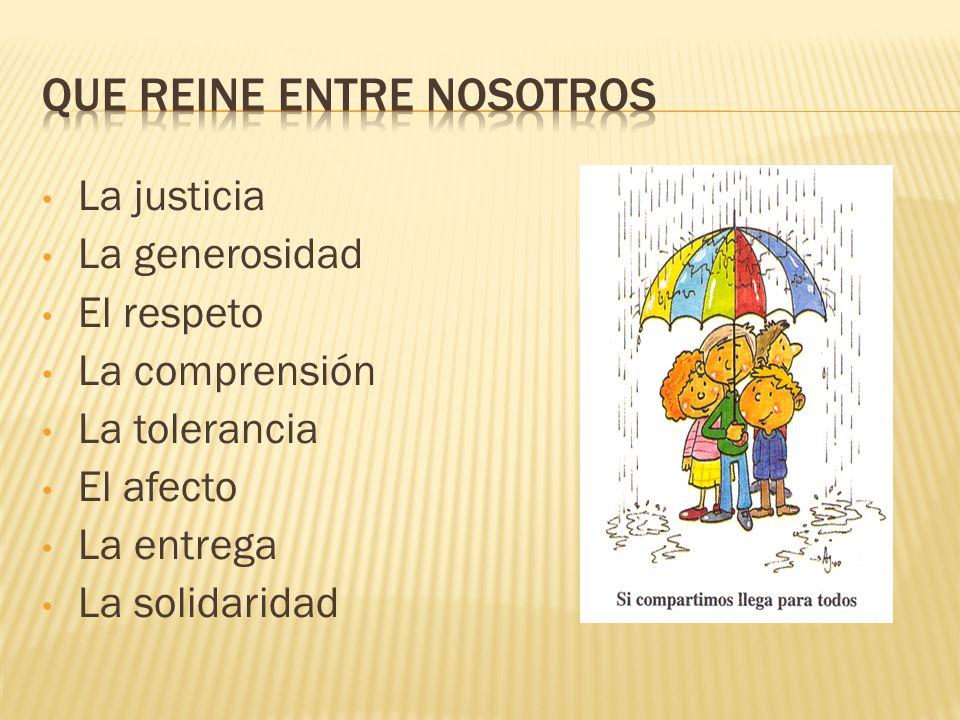 La justicia La generosidad El respeto La comprensión La tolerancia El afecto La entrega La solidaridad