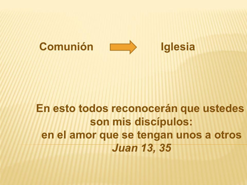 En esto todos reconocerán que ustedes son mis discípulos: en el amor que se tengan unos a otros Juan 13, 35 ComuniónIglesia