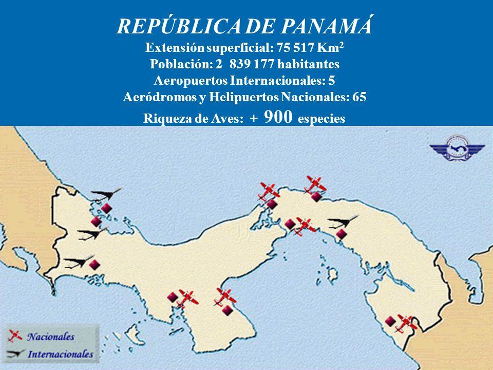 REPÚBLICA DE PANAMÁ Extensión superficial: 75 517 Km 2 Población: 2 839 177 habitantes Aeropuertos Internacionales: 5 Aeródromos y Helipuertos Nacionales: 65 Riqueza de Aves: + 900 especies