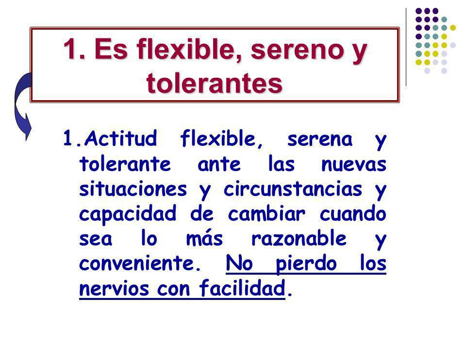 1. Es flexible, sereno y tolerantes 1.Actitud flexible, serena y tolerante ante las nuevas situaciones y circunstancias y capacidad de cambiar cuando