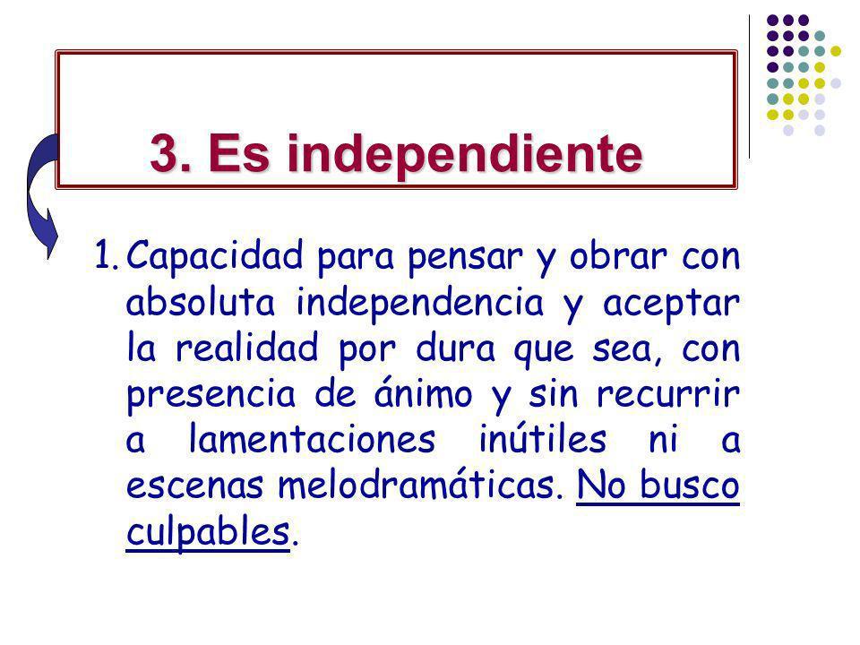 3. Es independiente 1.Capacidad para pensar y obrar con absoluta independencia y aceptar la realidad por dura que sea, con presencia de ánimo y sin re