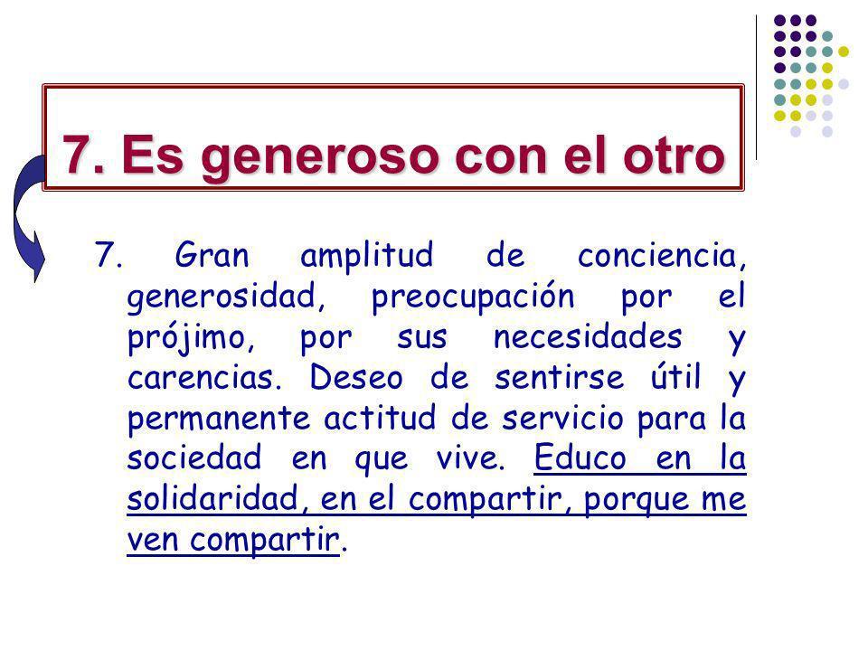 7. Es generoso con el otro 7. Gran amplitud de conciencia, generosidad, preocupación por el prójimo, por sus necesidades y carencias. Deseo de sentirs