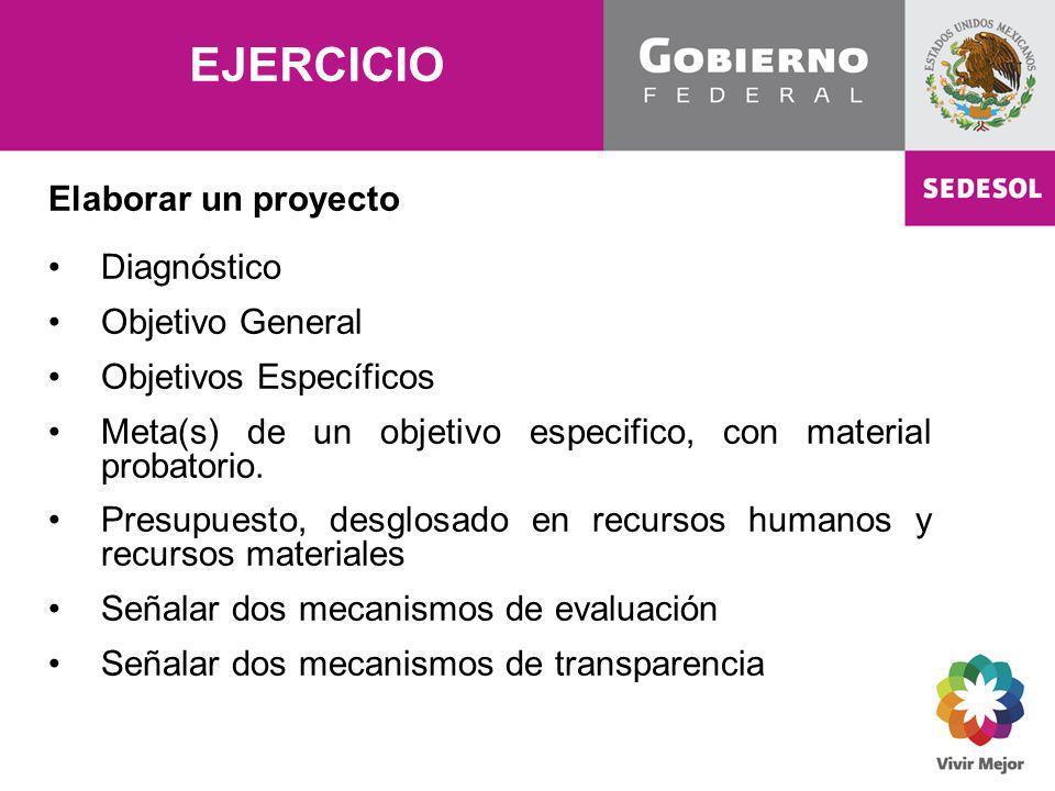EJERCICIO Elaborar un proyecto Diagnóstico Objetivo General Objetivos Específicos Meta(s) de un objetivo especifico, con material probatorio. Presupue