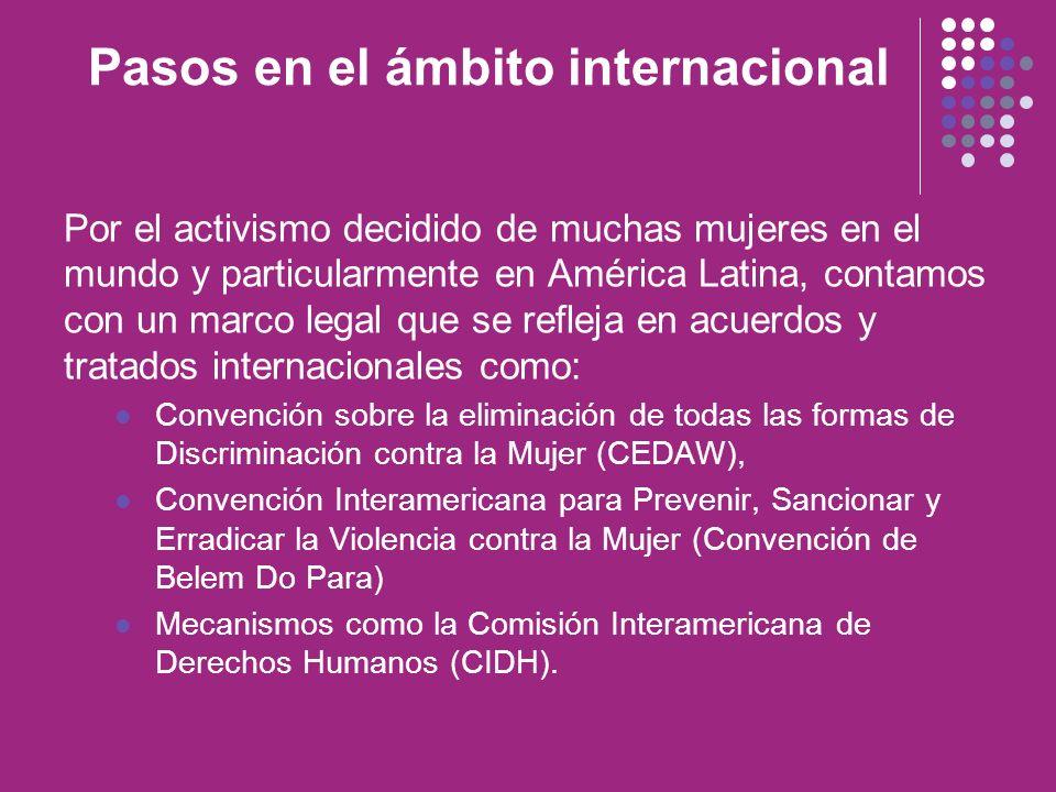 Pasos en el ámbito internacional Por el activismo decidido de muchas mujeres en el mundo y particularmente en América Latina, contamos con un marco le