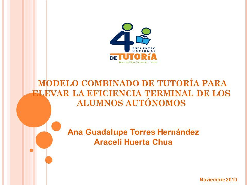 MODELO COMBINADO DE TUTORÍA PARA ELEVAR LA EFICIENCIA TERMINAL DE LOS ALUMNOS AUTÓNOMOS Ana Guadalupe Torres Hernández Araceli Huerta Chua Noviembre 2010