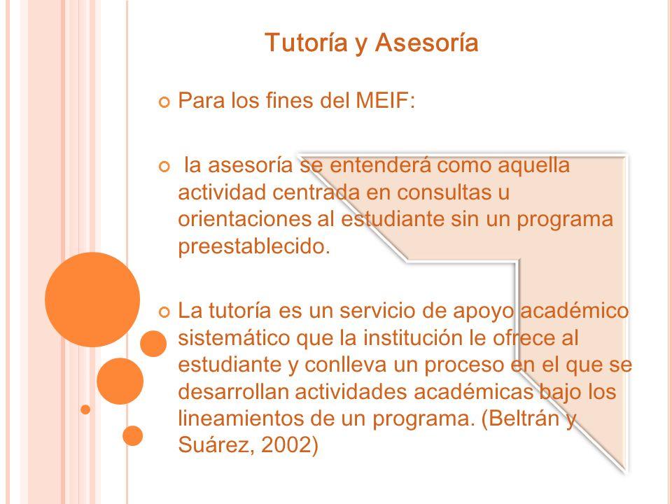 Tutoría y Asesoría Para los fines del MEIF: la asesoría se entenderá como aquella actividad centrada en consultas u orientaciones al estudiante sin un programa preestablecido.