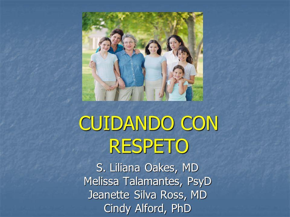 CUIDANDO CON RESPETO S. Liliana Oakes, MD Melissa Talamantes, PsyD Jeanette Silva Ross, MD Cindy Alford, PhD