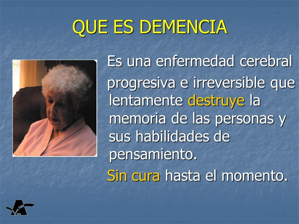QUE ES DEMENCIA Es una enfermedad cerebral Es una enfermedad cerebral progresiva e irreversible que lentamente destruye la memoria de las personas y sus habilidades de pensamiento.