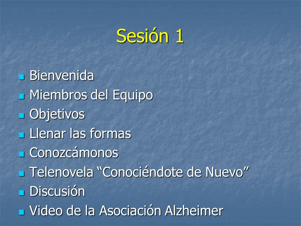Sesión 1 Bienvenida Bienvenida Miembros del Equipo Miembros del Equipo Objetivos Objetivos Llenar las formas Llenar las formas Conozcámonos Conozcámonos Telenovela Conociéndote de Nuevo Telenovela Conociéndote de Nuevo Discusión Discusión Video de la Asociación Alzheimer Video de la Asociación Alzheimer