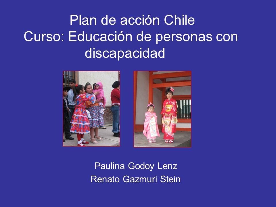 Plan de acción Chile Curso: Educación de personas con discapacidad Paulina Godoy Lenz Renato Gazmuri Stein