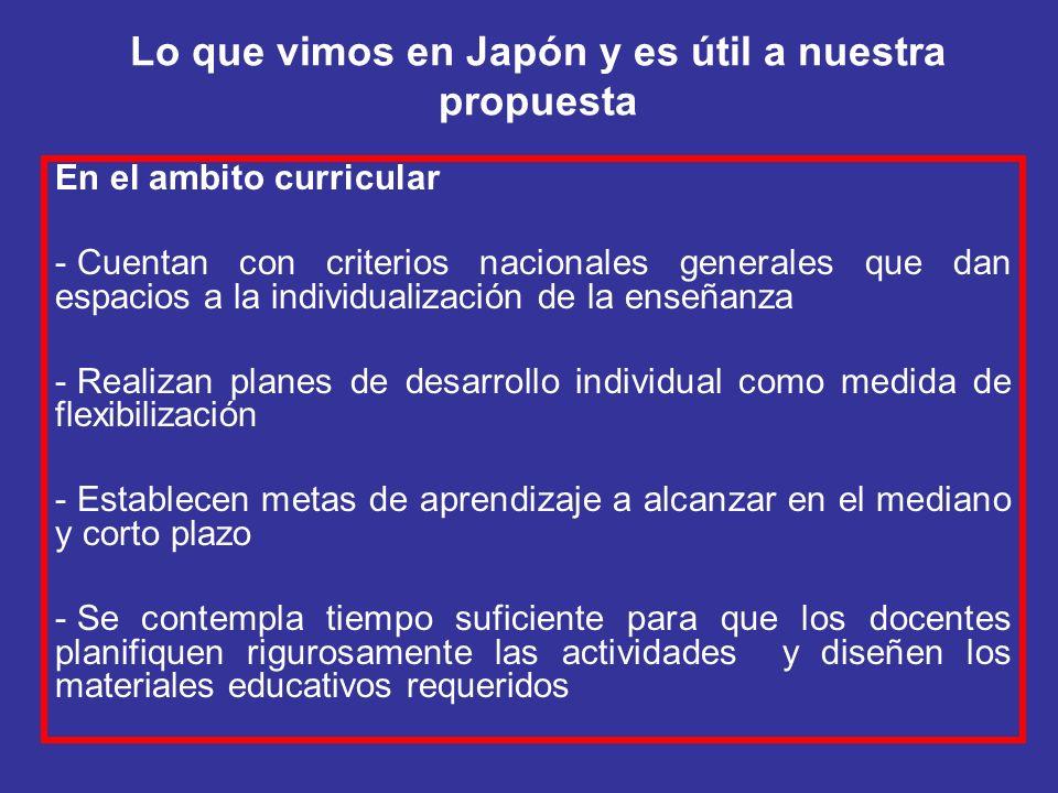 Lo que vimos en Japón y es útil a nuestra propuesta En el ambito curricular - Cuentan con criterios nacionales generales que dan espacios a la individ
