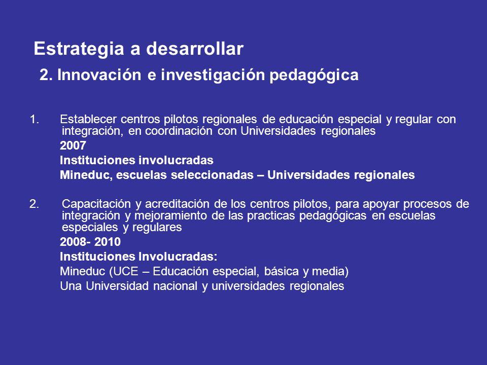 Estrategia a desarrollar 2. Innovación e investigación pedagógica 1. Establecer centros pilotos regionales de educación especial y regular con integra