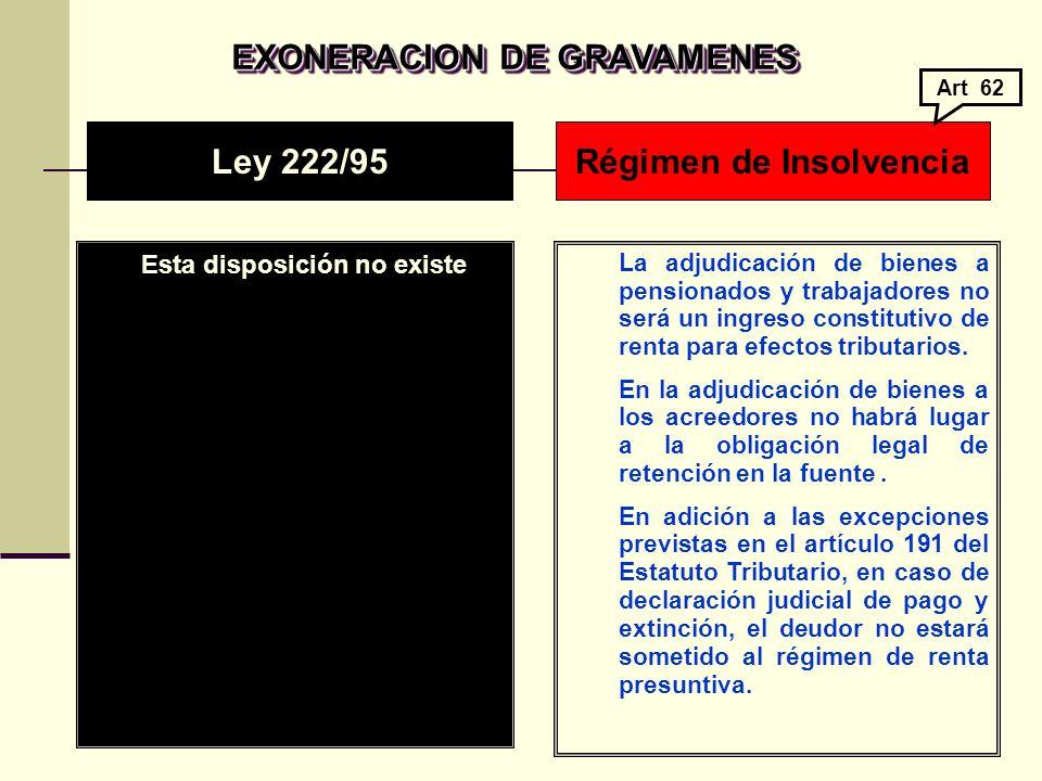 EXONERACION DE GRAVAMENES EXONERACION DE GRAVAMENES Esta disposición no existe La adjudicación de bienes a pensionados y trabajadores no será un ingreso constitutivo de renta para efectos tributarios.