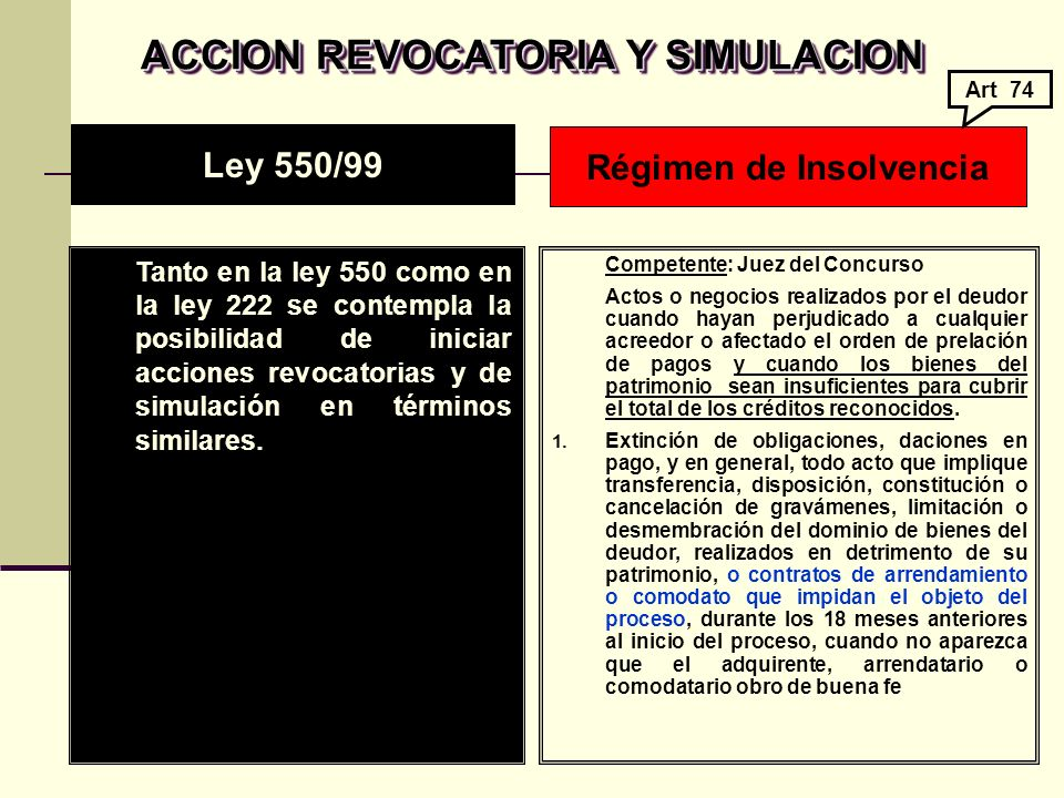 ACCION REVOCATORIA Y SIMULACION Tanto en la ley 550 como en la ley 222 se contempla la posibilidad de iniciar acciones revocatorias y de simulación en términos similares.
