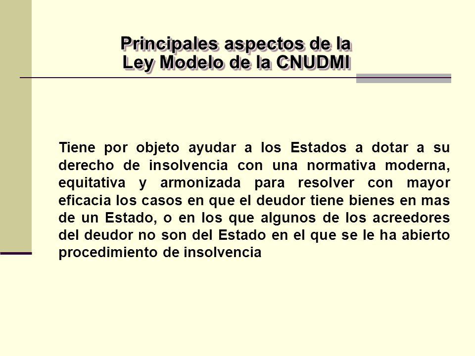 Tiene por objeto ayudar a los Estados a dotar a su derecho de insolvencia con una normativa moderna, equitativa y armonizada para resolver con mayor eficacia los casos en que el deudor tiene bienes en mas de un Estado, o en los que algunos de los acreedores del deudor no son del Estado en el que se le ha abierto procedimiento de insolvencia Principales aspectos de la Ley Modelo de la CNUDMI Principales aspectos de la Ley Modelo de la CNUDMI