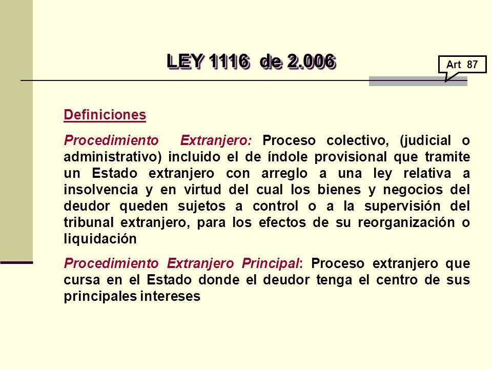 LEY 1116de 2.006 LEY 1116de 2.006 Definiciones Procedimiento Extranjero: Proceso colectivo, (judicial o administrativo) incluido el de índole provisional que tramite un Estado extranjero con arreglo a una ley relativa a insolvencia y en virtud del cual los bienes y negocios del deudor queden sujetos a control o a la supervisión del tribunal extranjero, para los efectos de su reorganización o liquidación Procedimiento Extranjero Principal: Proceso extranjero que cursa en el Estado donde el deudor tenga el centro de sus principales intereses Art 87