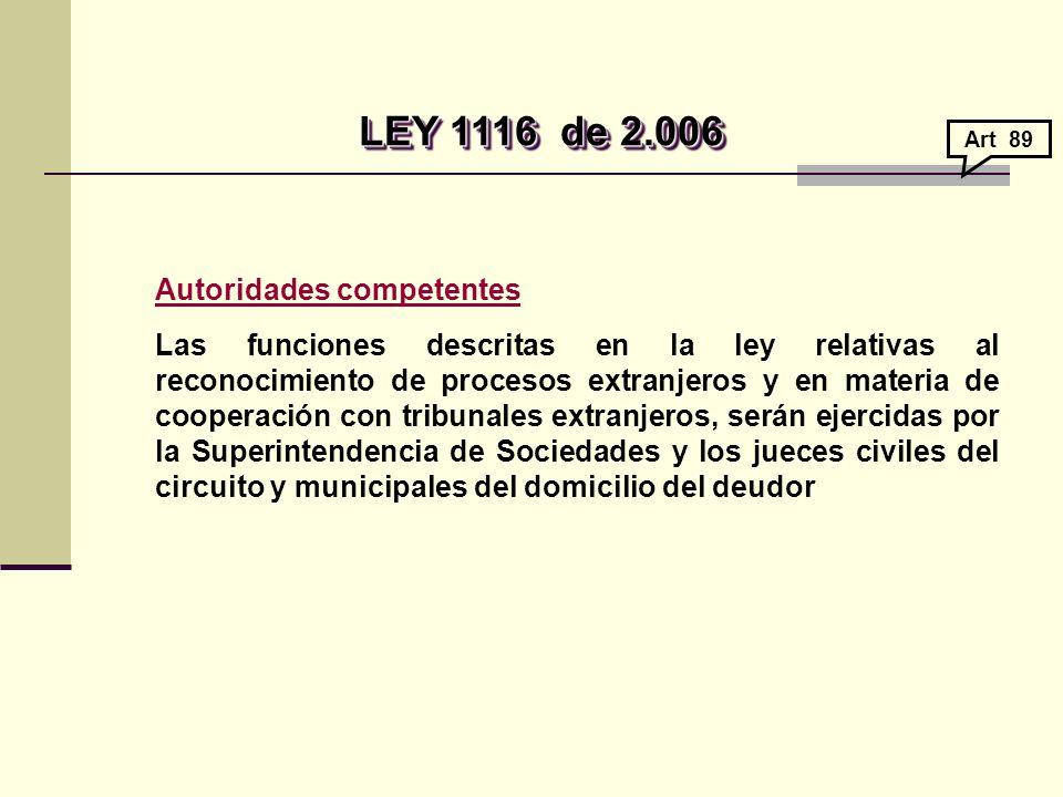 LEY 1116de 2.006 LEY 1116de 2.006 Autoridades competentes Las funciones descritas en la ley relativas al reconocimiento de procesos extranjeros y en materia de cooperación con tribunales extranjeros, serán ejercidas por la Superintendencia de Sociedades y los jueces civiles del circuito y municipales del domicilio del deudor Art 89
