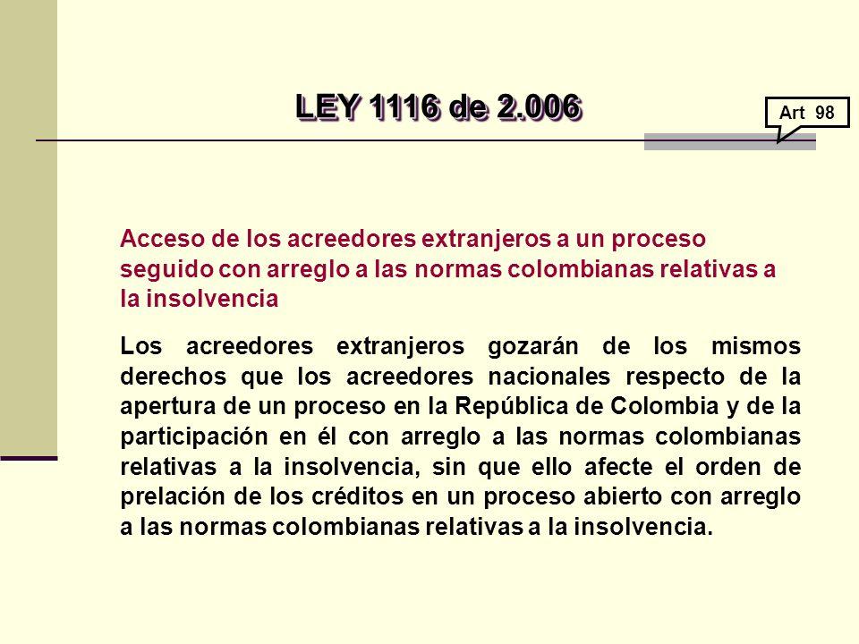 Acceso de los acreedores extranjeros a un proceso seguido con arreglo a las normas colombianas relativas a la insolvencia Los acreedores extranjeros gozarán de los mismos derechos que los acreedores nacionales respecto de la apertura de un proceso en la República de Colombia y de la participación en él con arreglo a las normas colombianas relativas a la insolvencia, sin que ello afecte el orden de prelación de los créditos en un proceso abierto con arreglo a las normas colombianas relativas a la insolvencia.