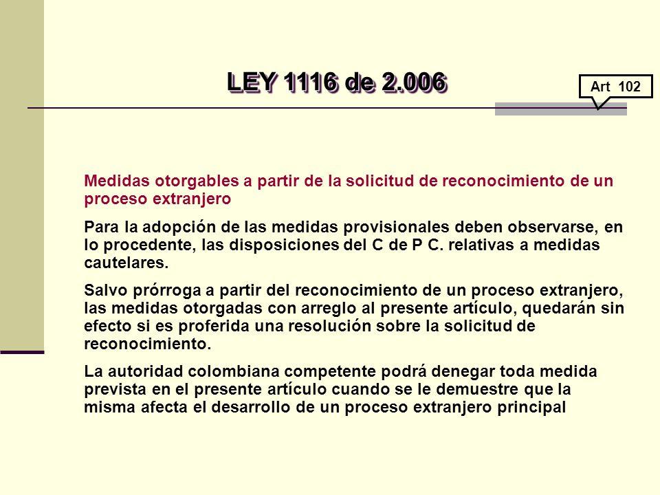 LEY 1116 de 2.006 LEY 1116 de 2.006 Medidas otorgables a partir de la solicitud de reconocimiento de un proceso extranjero Para la adopción de las medidas provisionales deben observarse, en lo procedente, las disposiciones del C de P C.