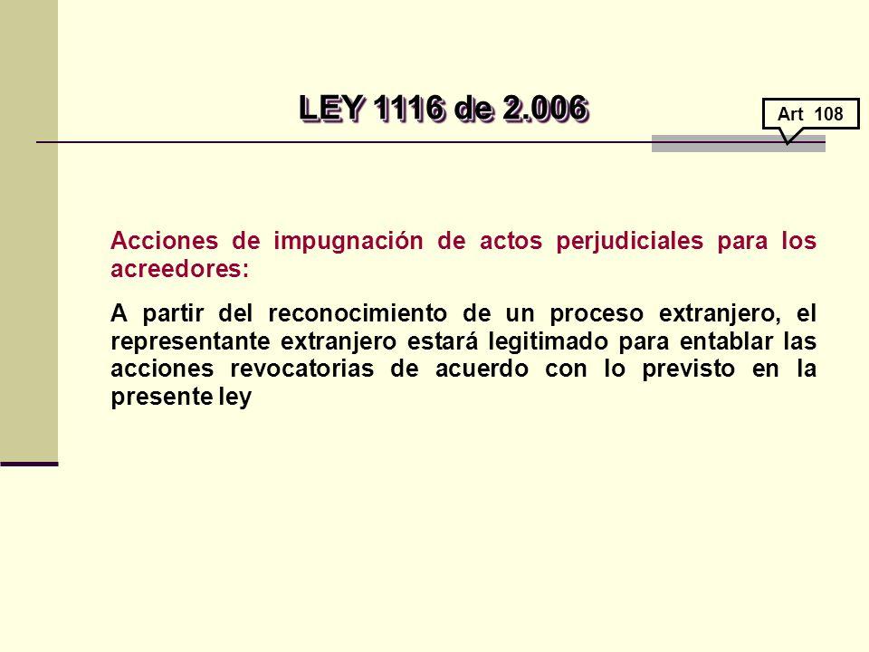 Acciones de impugnación de actos perjudiciales para los acreedores: A partir del reconocimiento de un proceso extranjero, el representante extranjero estará legitimado para entablar las acciones revocatorias de acuerdo con lo previsto en la presente ley LEY 1116 de 2.006 LEY 1116 de 2.006 Art 108