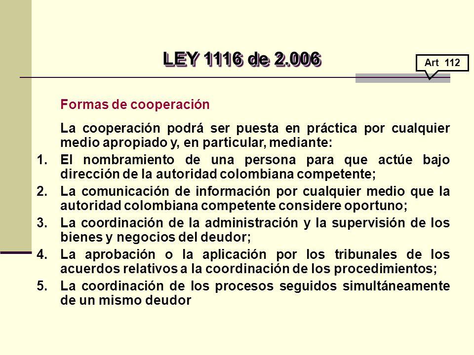 Formas de cooperación La cooperación podrá ser puesta en práctica por cualquier medio apropiado y, en particular, mediante: 1.El nombramiento de una persona para que actúe bajo dirección de la autoridad colombiana competente; 2.La comunicación de información por cualquier medio que la autoridad colombiana competente considere oportuno; 3.La coordinación de la administración y la supervisión de los bienes y negocios del deudor; 4.La aprobación o la aplicación por los tribunales de los acuerdos relativos a la coordinación de los procedimientos; 5.La coordinación de los procesos seguidos simultáneamente de un mismo deudor LEY 1116 de 2.006 LEY 1116 de 2.006 Art 112