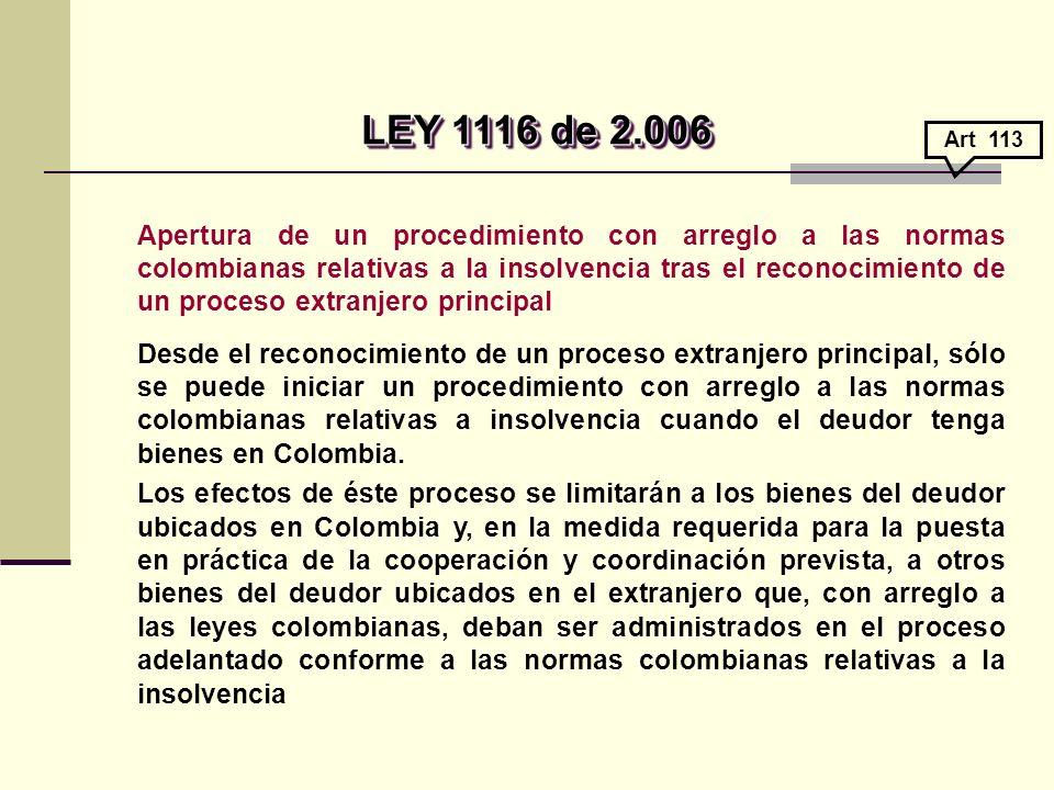 Apertura de un procedimiento con arreglo a las normas colombianas relativas a la insolvencia tras el reconocimiento de un proceso extranjero principal Desde el reconocimiento de un proceso extranjero principal, sólo se puede iniciar un procedimiento con arreglo a las normas colombianas relativas a insolvencia cuando el deudor tenga bienes en Colombia.