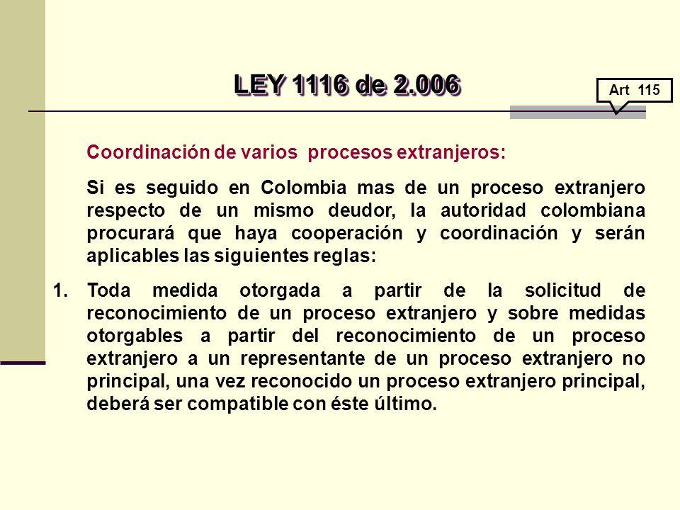 Coordinación de varios procesos extranjeros: Si es seguido en Colombia mas de un proceso extranjero respecto de un mismo deudor, la autoridad colombiana procurará que haya cooperación y coordinación y serán aplicables las siguientes reglas: 1.Toda medida otorgada a partir de la solicitud de reconocimiento de un proceso extranjero y sobre medidas otorgables a partir del reconocimiento de un proceso extranjero a un representante de un proceso extranjero no principal, una vez reconocido un proceso extranjero principal, deberá ser compatible con éste último.