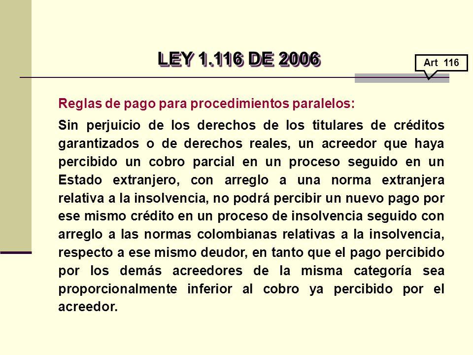 Reglas de pago para procedimientos paralelos: Sin perjuicio de los derechos de los titulares de créditos garantizados o de derechos reales, un acreedor que haya percibido un cobro parcial en un proceso seguido en un Estado extranjero, con arreglo a una norma extranjera relativa a la insolvencia, no podrá percibir un nuevo pago por ese mismo crédito en un proceso de insolvencia seguido con arreglo a las normas colombianas relativas a la insolvencia, respecto a ese mismo deudor, en tanto que el pago percibido por los demás acreedores de la misma categoría sea proporcionalmente inferior al cobro ya percibido por el acreedor.