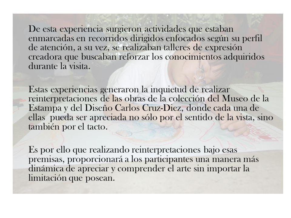 Objetivo General Proporcionar a la población con discapacidades (visuales, motrices, cognitivas y mixtas) a nivel nacional, una muestra expositiva viajera, que les ayuden no sólo a apreciar el arte con todos los sentidos, sino también, incrementar la autoestima y desarrollo de la creatividad, mediante el conocimiento de la Colección de obras pertenecientes al Museo de la Estampa y del Diseño Carlos Cruz-Diez.