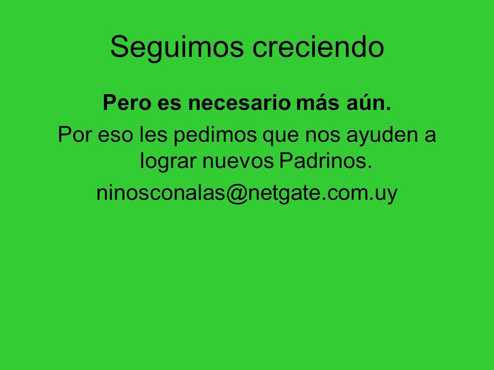 Seguimos creciendo Pero es necesario más aún. Por eso les pedimos que nos ayuden a lograr nuevos Padrinos. ninosconalas@netgate.com.uy